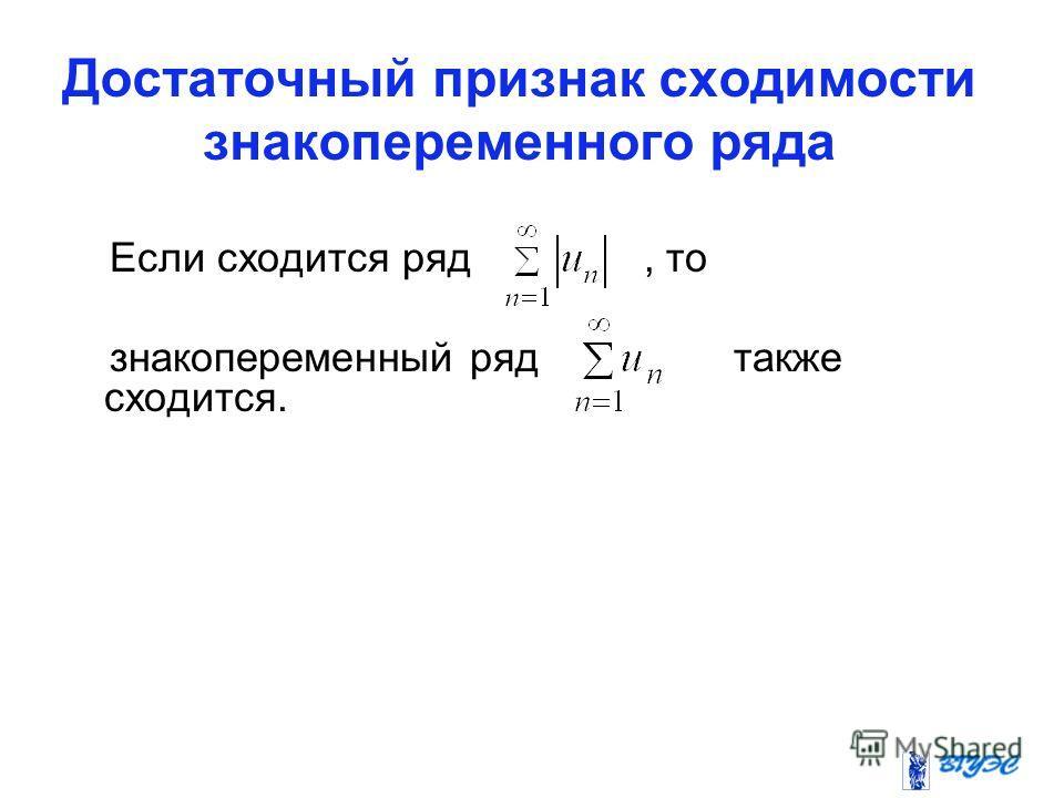Достаточный признак сходимости знакопеременного ряда Если сходится ряд, то знакопеременный ряд также сходится.
