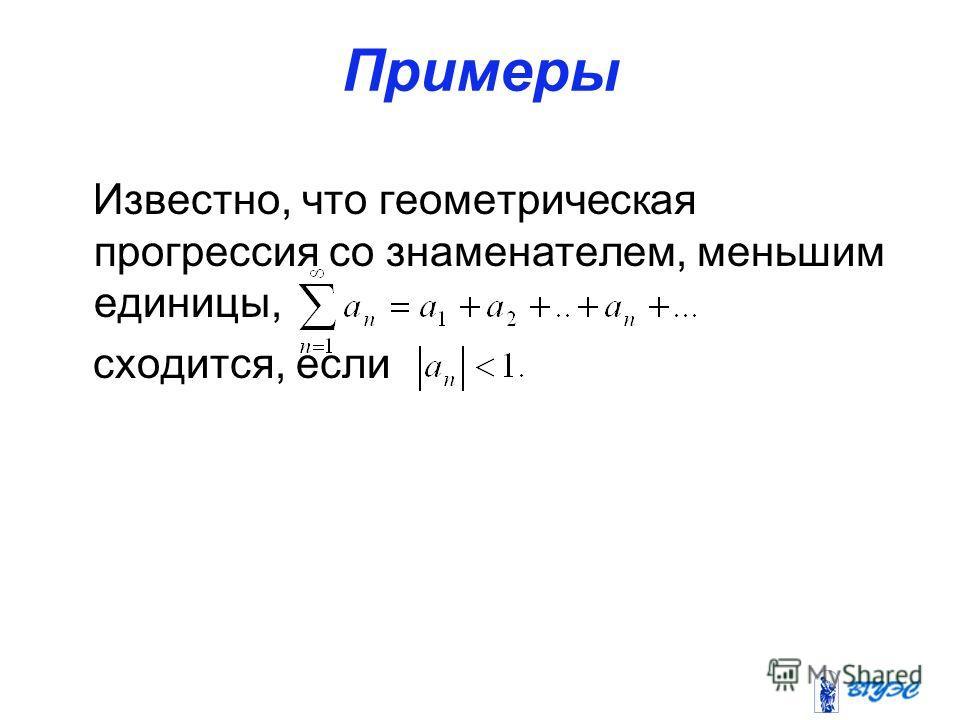Примеры Известно, что геометрическая прогрессия со знаменателем, меньшим единицы, сходится, если