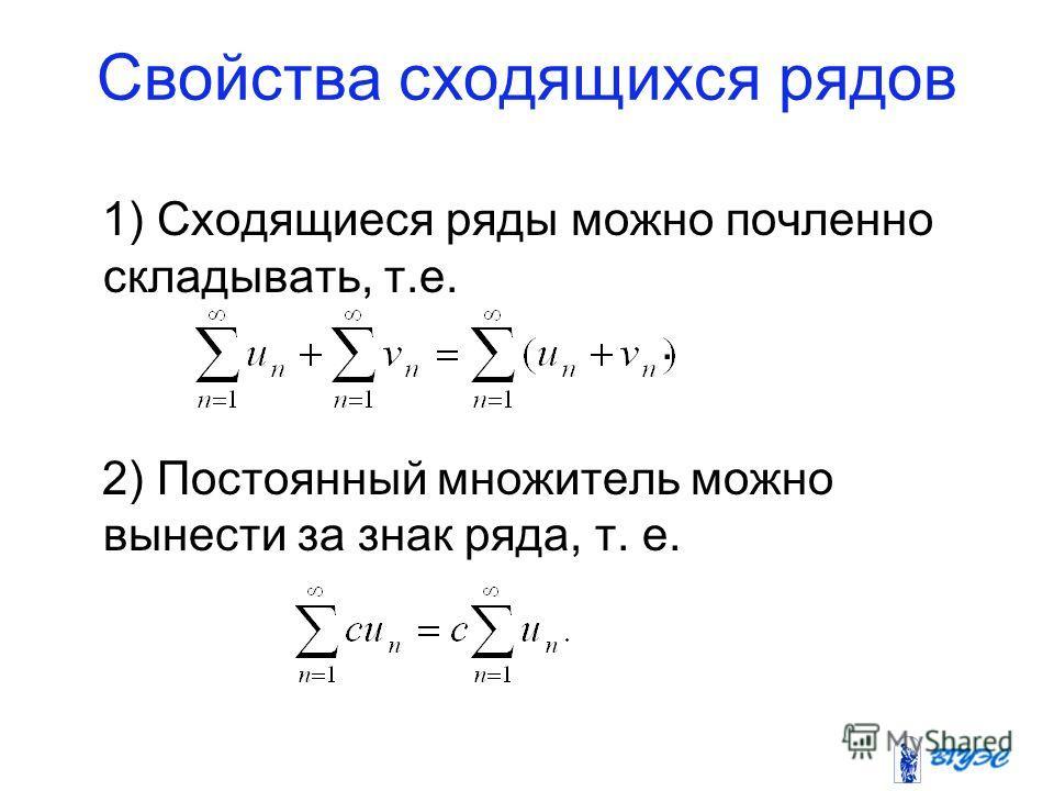 Свойства сходящихся рядов 1) Сходящиеся ряды можно почленно складывать, т.е.. 2) Постоянный множитель можно вынести за знак ряда, т. е.