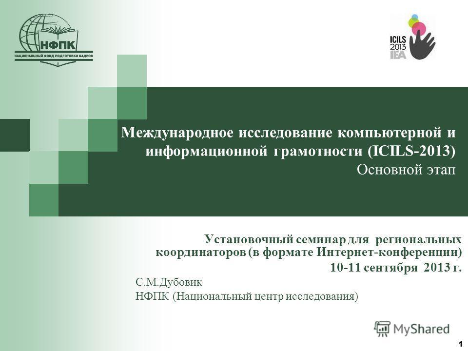 1 Международное исследование компьютерной и информационной грамотности (ICILS-2013) Основной этап Установочный семинар для региональных координаторов (в формате Интернет-конференции) 10-11 сентября 2013 г. С.М.Дубовик НФПК (Национальный центр исследо