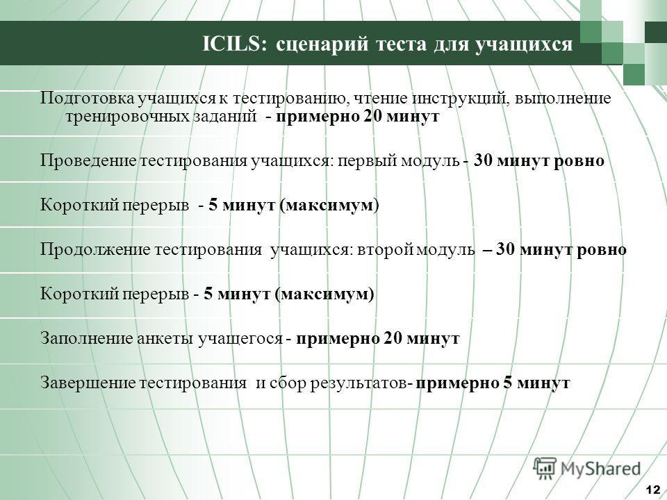 ICILS: сценарий теста для учащихся Подготовка учащихся к тестированию, чтение инструкций, выполнение тренировочных заданий - примерно 20 минут Проведение тестирования учащихся: первый модуль - 30 минут ровно Короткий перерыв - 5 минут (максимум) Прод