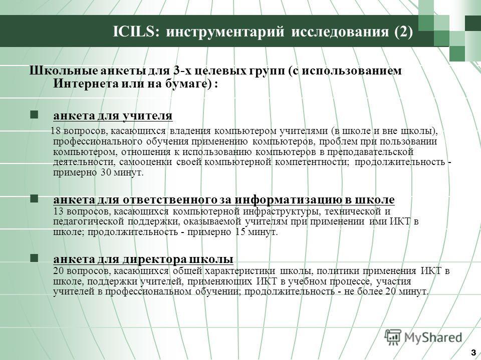 ICILS: инструментарий исследования (2) Школьные анкеты для 3-х целевых групп (с использованием Интернета или на бумаге) : анкета для учителя 18 вопросов, касающихся владения компьютером учителями (в школе и вне школы), профессионального обучения прим