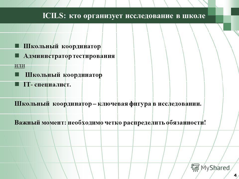 ICILS: кто организует исследование в школе Школьный координатор Администратор тестирования или Школьный координатор IT- специалист. Школьный координатор – ключевая фигура в исследовании. Важный момент: необходимо четко распределить обязанности! 4