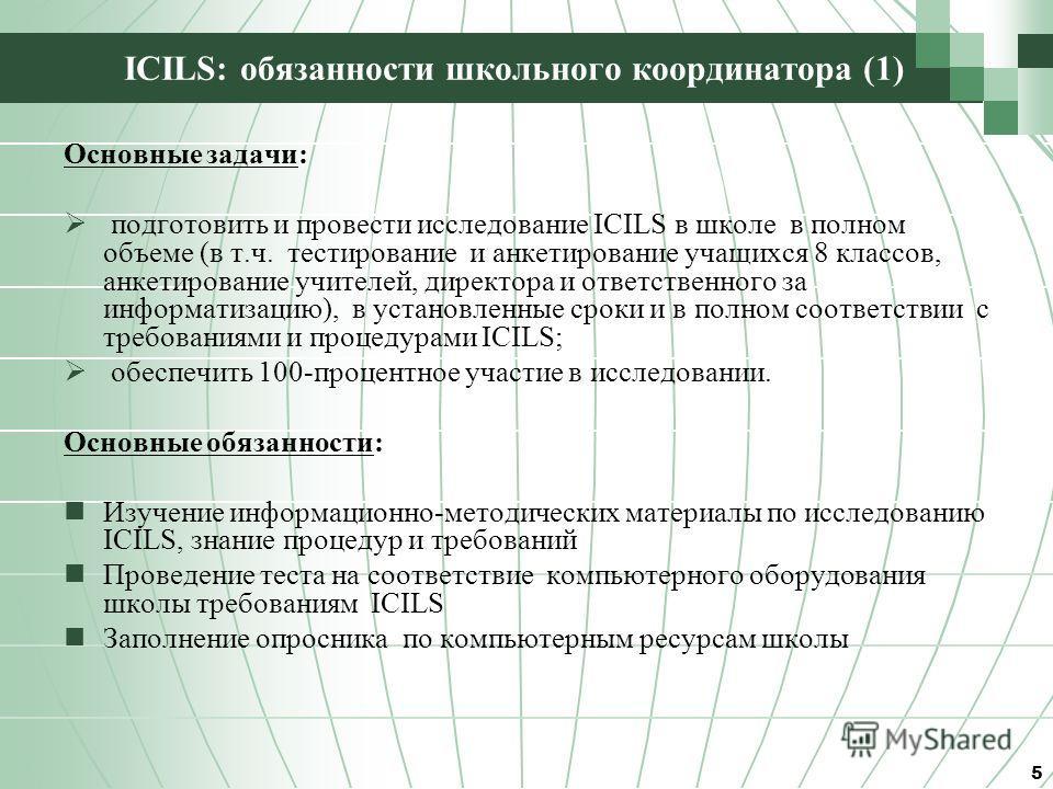 ICILS: обязанности школьного координатора (1) Основные задачи: подготовить и провести исследование ICILS в школе в полном объеме (в т.ч. тестирование и анкетирование учащихся 8 классов, анкетирование учителей, директора и ответственного за информатиз