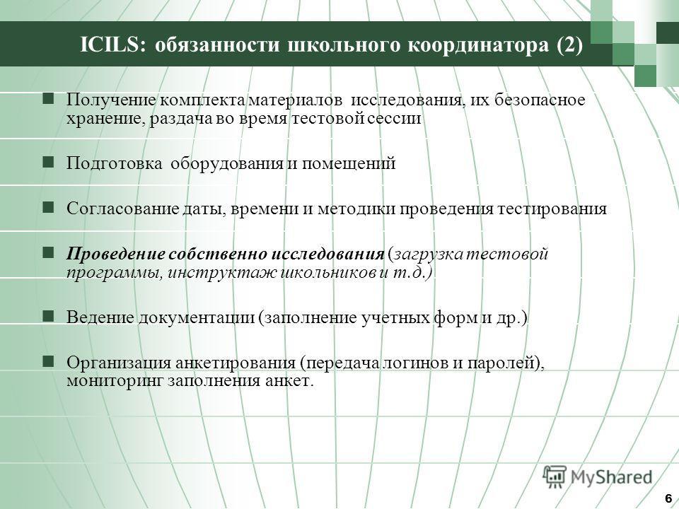 ICILS: обязанности школьного координатора (2) Получение комплекта материалов исследования, их безопасное хранение, раздача во время тестовой сессии Подготовка оборудования и помещений Согласование даты, времени и методики проведения тестирования Пров