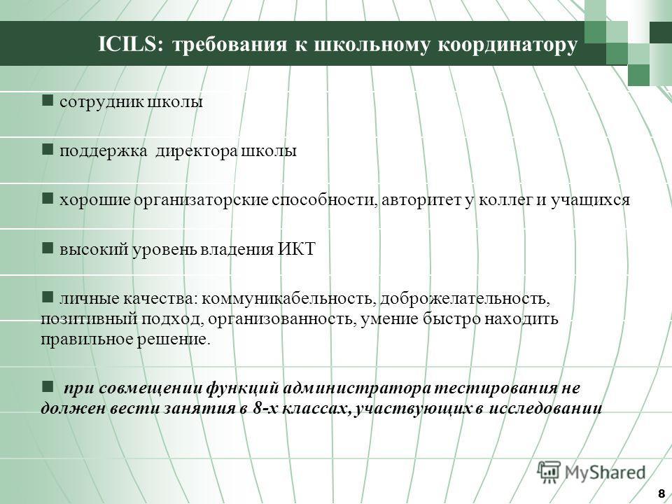 ICILS: требования к школьному координатору сотрудник школы поддержка директора школы хорошие организаторские способности, авторитет у коллег и учащихся высокий уровень владения ИКТ личные качества: коммуникабельность, доброжелательность, позитивный п