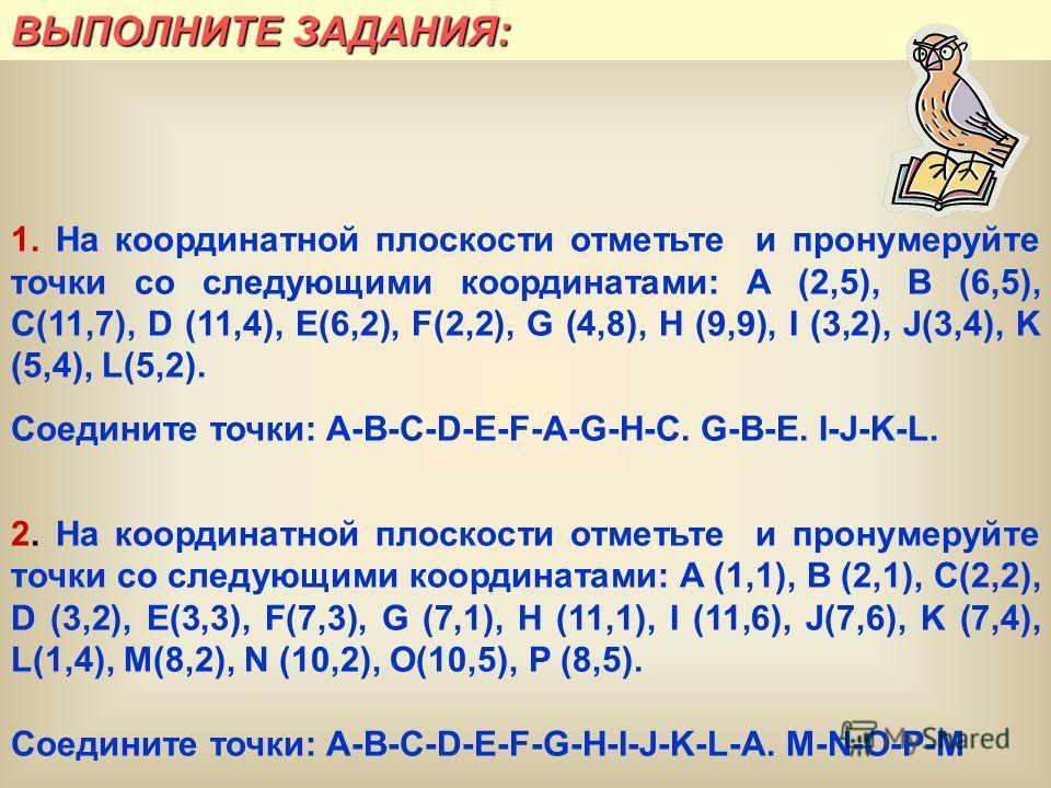 ВЫПОЛНИТЕ ЗАДАНИЯ: 1. На координатной плоскости отметьте и пронумеруйте точки со следующими координатами: A (2,5), B (6,5), C(11,7), D (11,4), E(6,2), F(2,2), G (4,8), H (9,9), I (3,2), J(3,4), K (5,4), L(5,2). Соедините точки: A-B-C-D-E-F-A-G-H-C. G
