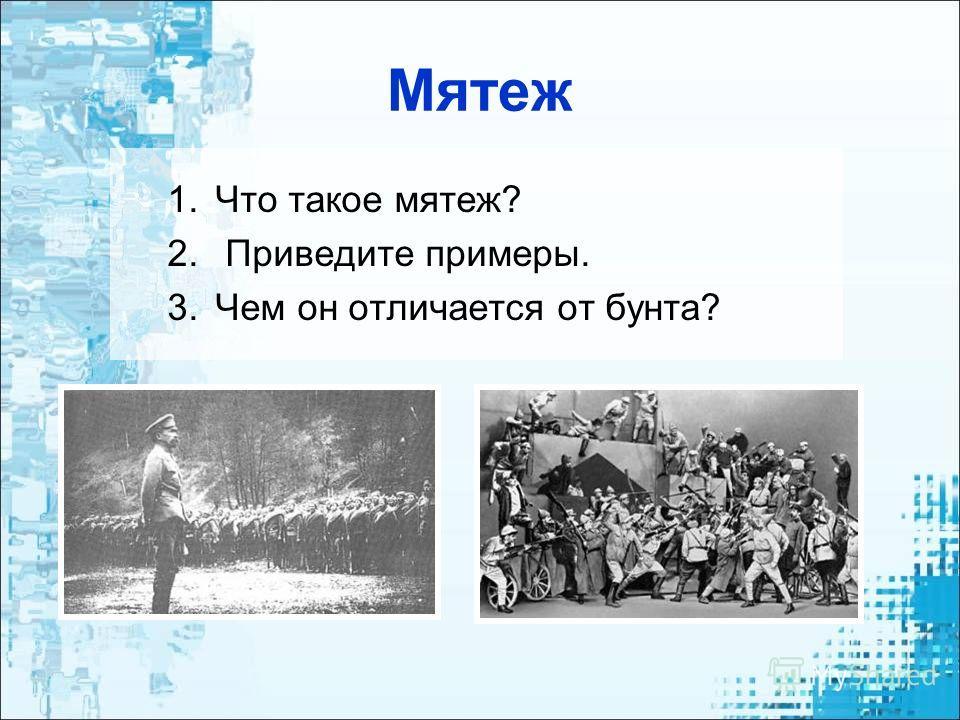 Мятеж 1.Что такое мятеж? 2. Приведите примеры. 3.Чем он отличается от бунта?
