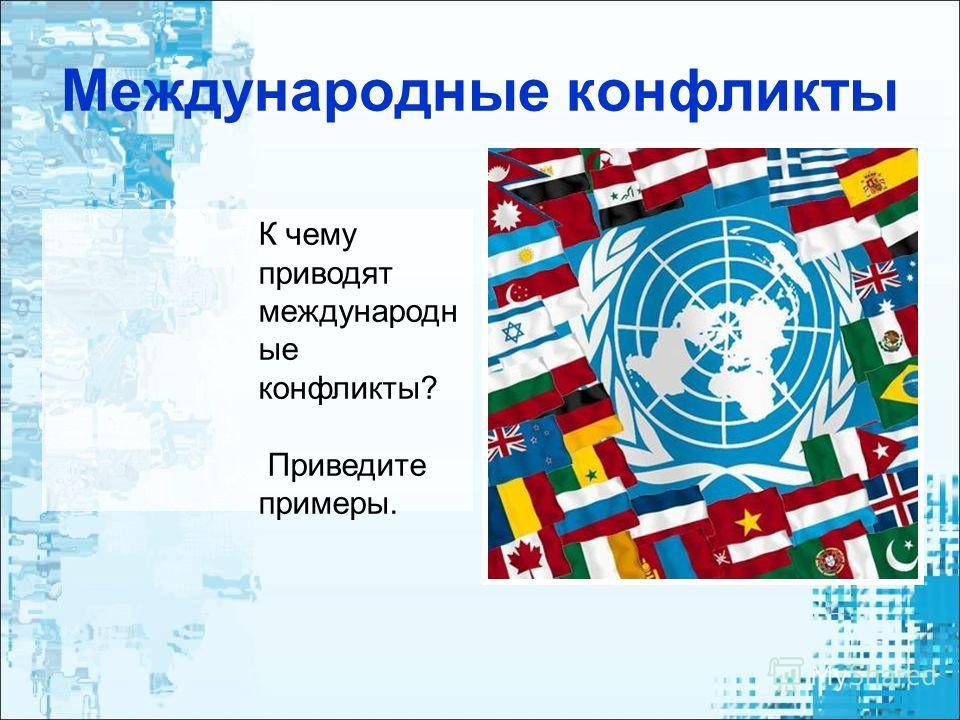Международные конфликты К чему приводят международн ые конфликты? Приведите примеры.