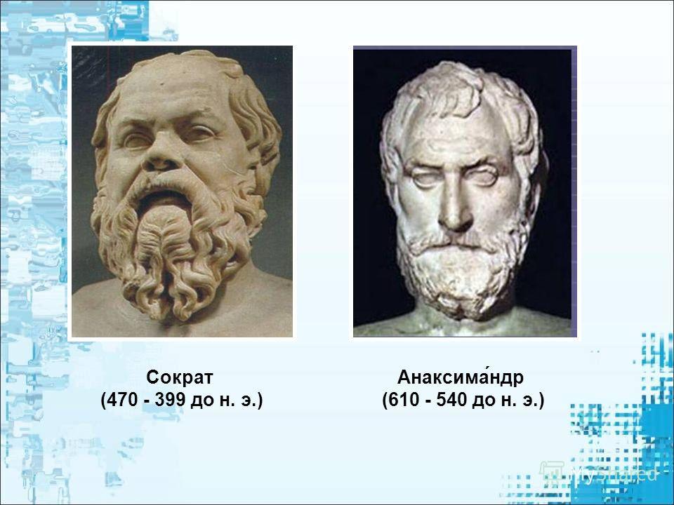 Анаксима́ндр (610 - 540 до н. э.) Сократ (470 - 399 до н. э.)