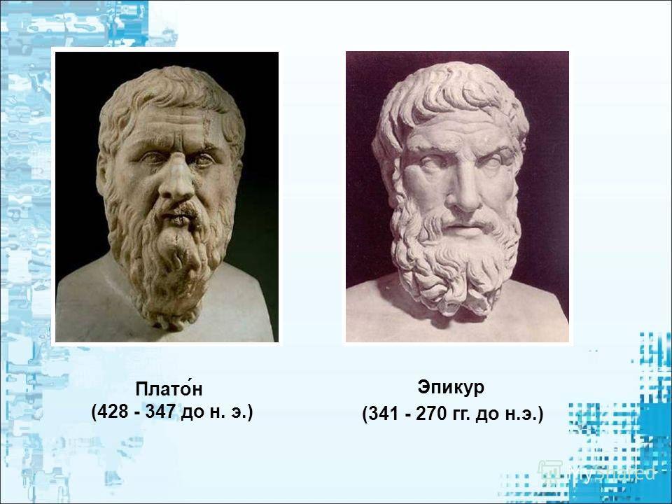 Плато́н (428 - 347 до н. э.) Эпикур (341 - 270 гг. до н.э.)