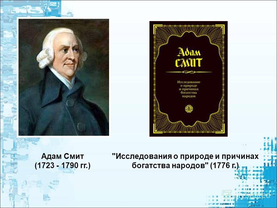 Исследования о природе и причинах богатства народов (1776 г.) Адам Смит (1723 - 1790 гг.)