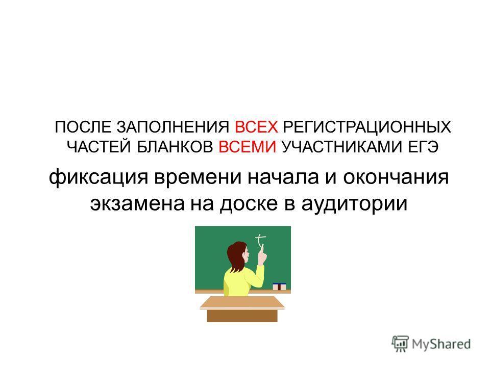 фиксация времени начала и окончания экзамена на доске в аудитории ПОСЛЕ ЗАПОЛНЕНИЯ ВСЕХ РЕГИСТРАЦИОННЫХ ЧАСТЕЙ БЛАНКОВ ВСЕМИ УЧАСТНИКАМИ ЕГЭ