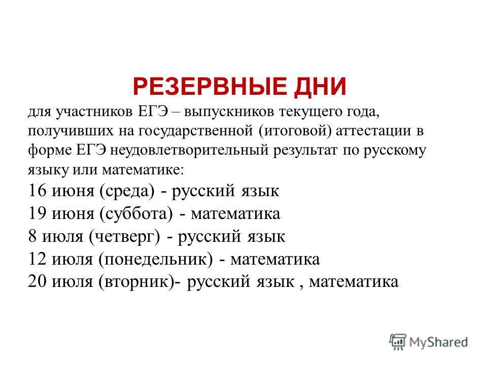 РЕЗЕРВНЫЕ ДНИ для участников ЕГЭ – выпускников текущего года, получивших на государственной (итоговой) аттестации в форме ЕГЭ неудовлетворительный результат по русскому языку или математике: 16 июня (среда) - русский язык 19 июня (суббота) - математи