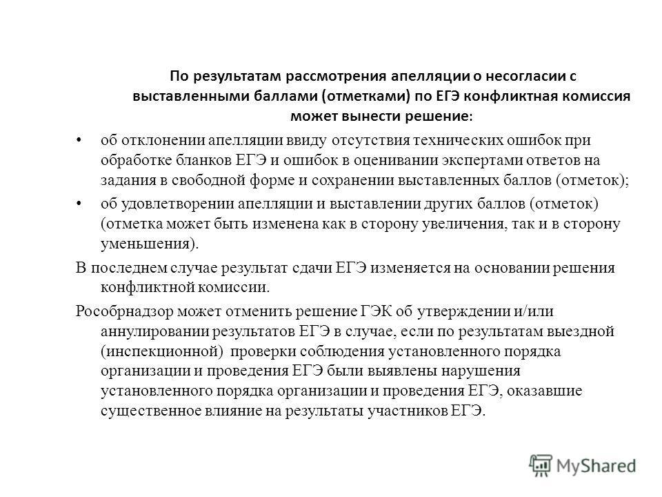 По результатам рассмотрения апелляции о несогласии с выставленными баллами (отметками) по ЕГЭ конфликтная комиссия может вынести решение : об отклонении апелляции ввиду отсутствия технических ошибок при обработке бланков ЕГЭ и ошибок в оценивании экс