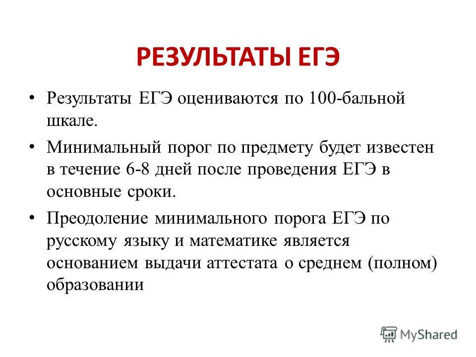 РЕЗУЛЬТАТЫ ЕГЭ Результаты ЕГЭ оцениваются по 100-бальной шкале. Минимальный порог по предмету будет известен в течение 6-8 дней после проведения ЕГЭ в основные сроки. Преодоление минимального порога ЕГЭ по русскому языку и математике является основан