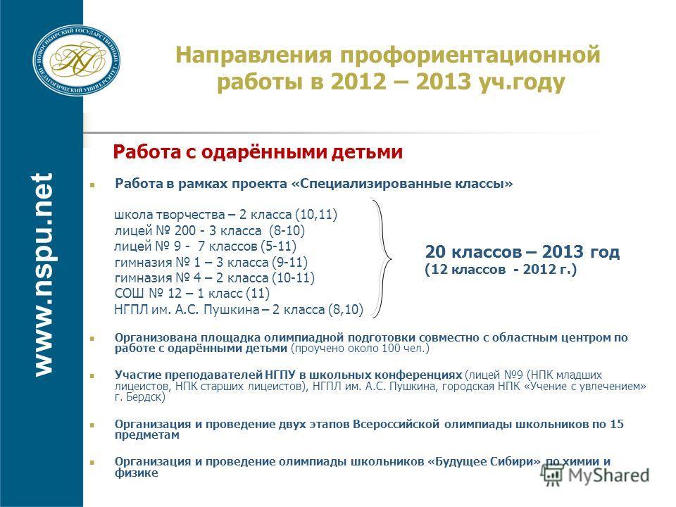www.nspu.net Направления профориентационной работы в 2012 – 2013 уч.году Работа с одарёнными детьми Работа в рамках проекта «Специализированные классы» школа творчества – 2 класса (10,11) лицей 200 - 3 класса (8-10) лицей 9 - 7 классов (5-11) гимнази
