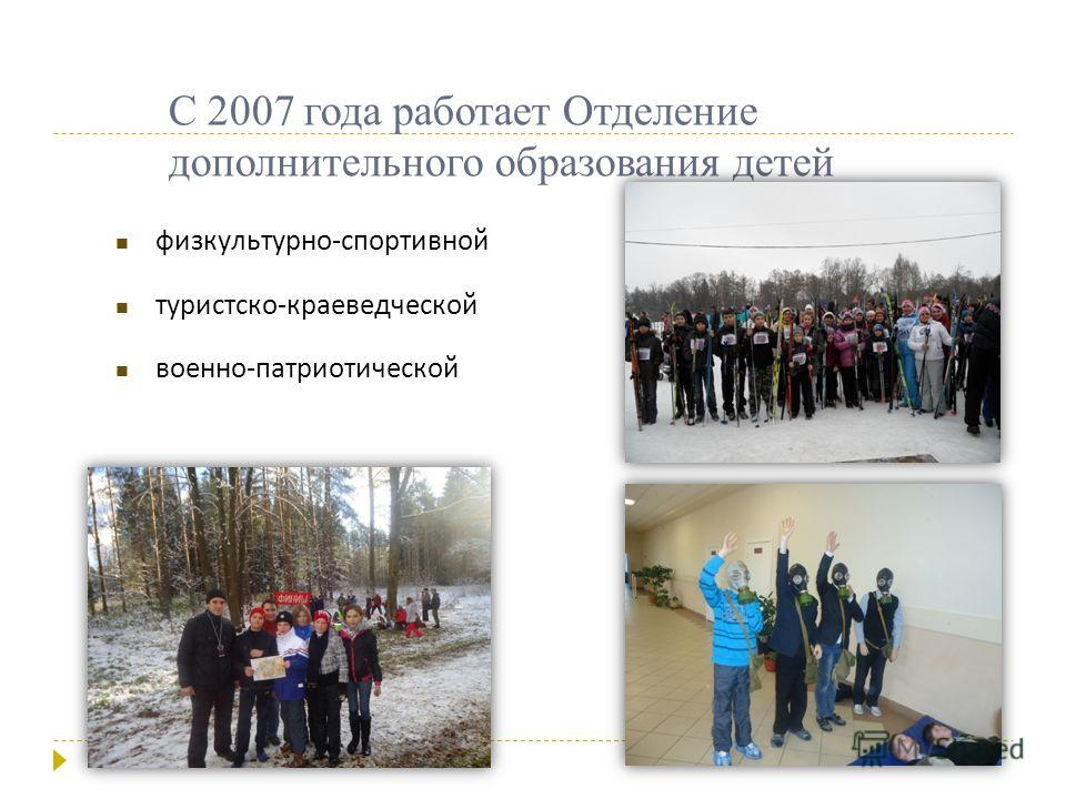 физкультурно - спортивной туристско - краеведческой военно - патриотической С 2007 года работает Отделение дополнительного образования детей