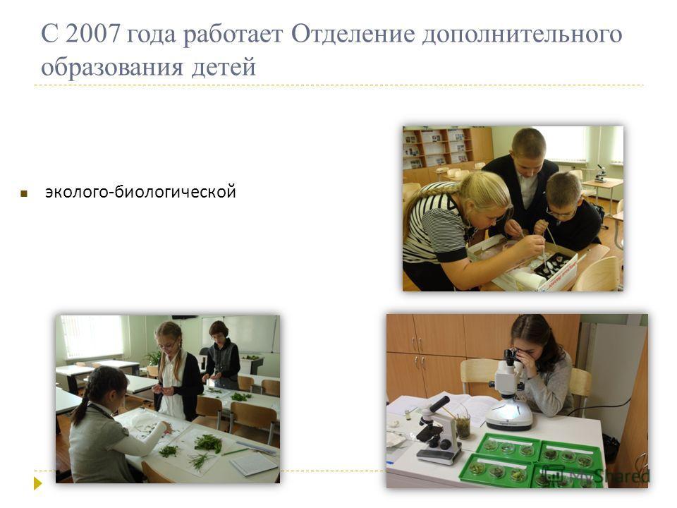 эколого - биологической С 2007 года работает Отделение дополнительного образования детей