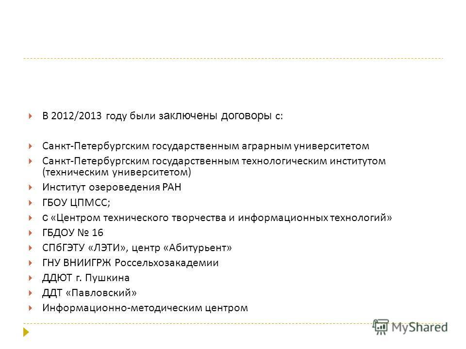 В 2012/2013 году были заключены договоры с : Санкт - Петербургским государственным аграрным университетом Санкт - Петербургским государственным технологическим институтом ( техническим университетом ) Институт озероведения РАН ГБОУ ЦПМСС ; с « Центро