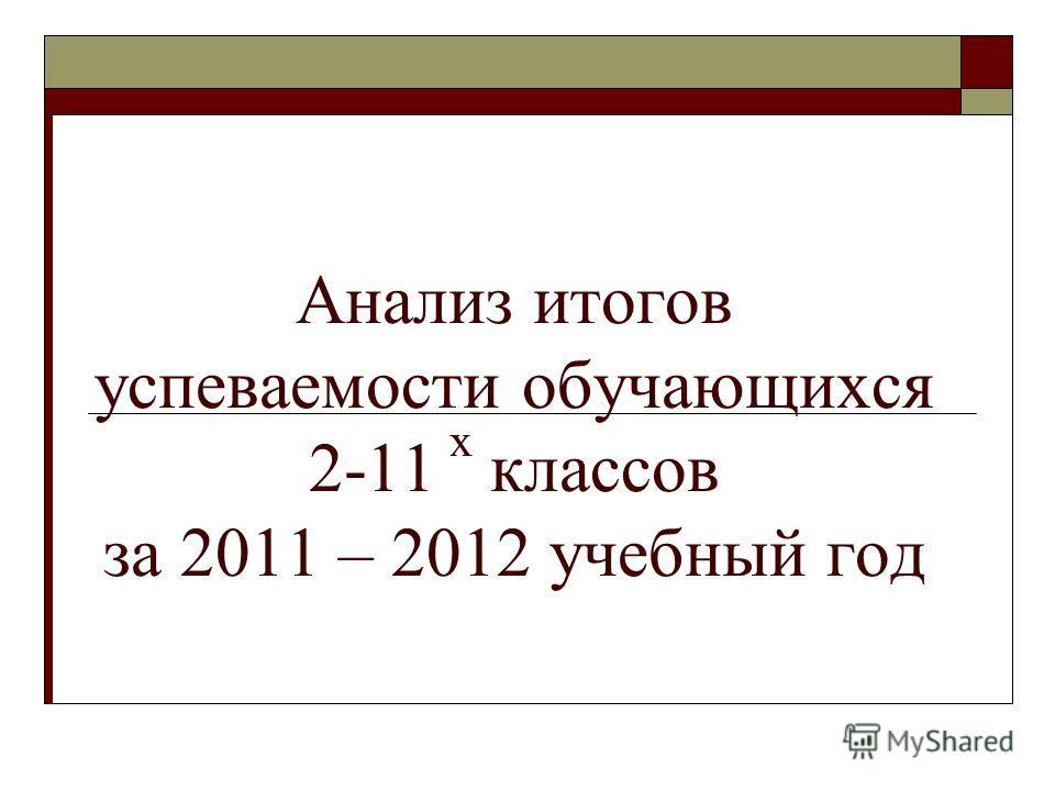 Анализ итогов успеваемости обучающихся 2-11 х классов за 2011 – 2012 учебный год