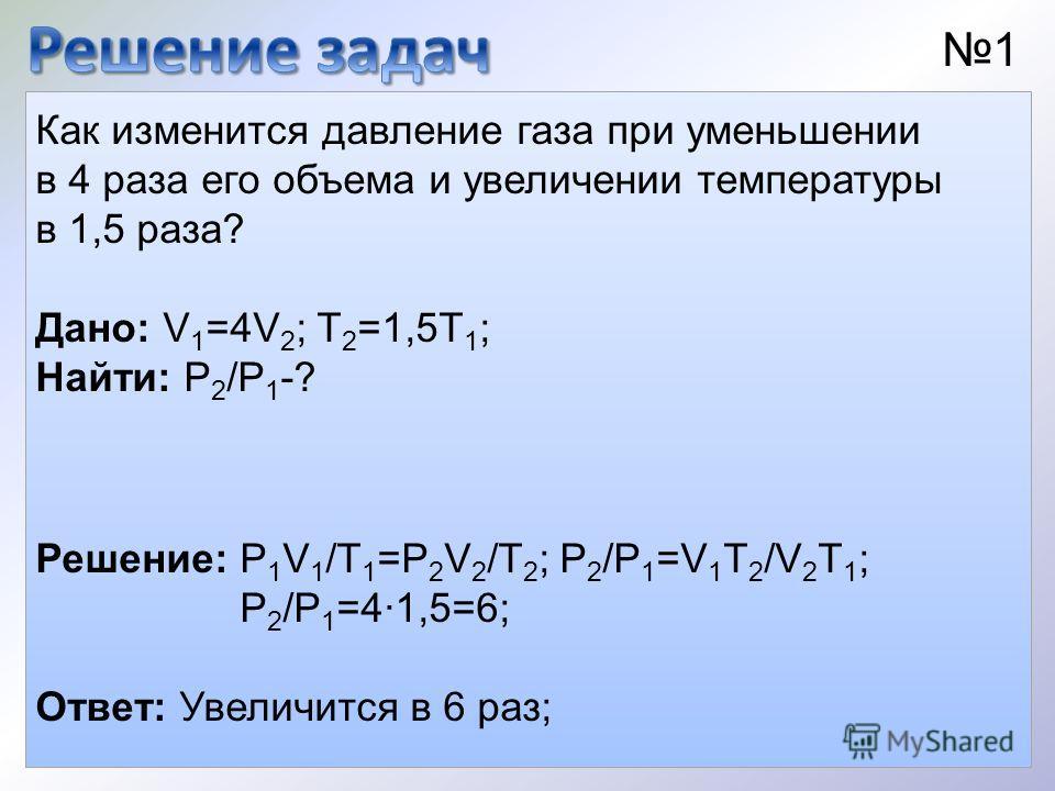 Как изменится давление газа при уменьшении в 4 раза его объема и увеличении температуры в 1,5 раза? 1 Решение: P 1 V 1 /T 1 =P 2 V 2 /T 2 ; P 2 /P 1 =V 1 T 2 /V 2 T 1 ; P 2 /P 1 =41,5=6; Ответ: Увеличится в 6 раз; Дано: V 1 =4V 2 ; T 2 =1,5T 1 ; Найт