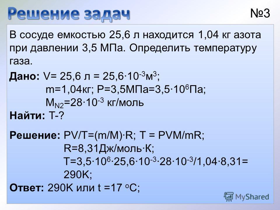 В сосуде емкостью 25,6 л находится 1,04 кг азота при давлении 3,5 МПа. Определить температуру газа. Дано: V= 25,6 л = 25,610 -3 м 3 ; m=1,04кг; Р=3,5МПа=3,510 6 Па; М N2 =2810 -3 кг/моль Найти: T-? 3 Решение: PV/T=(m/M)R; T = PVM/mR; R=8,31Дж/мольК;