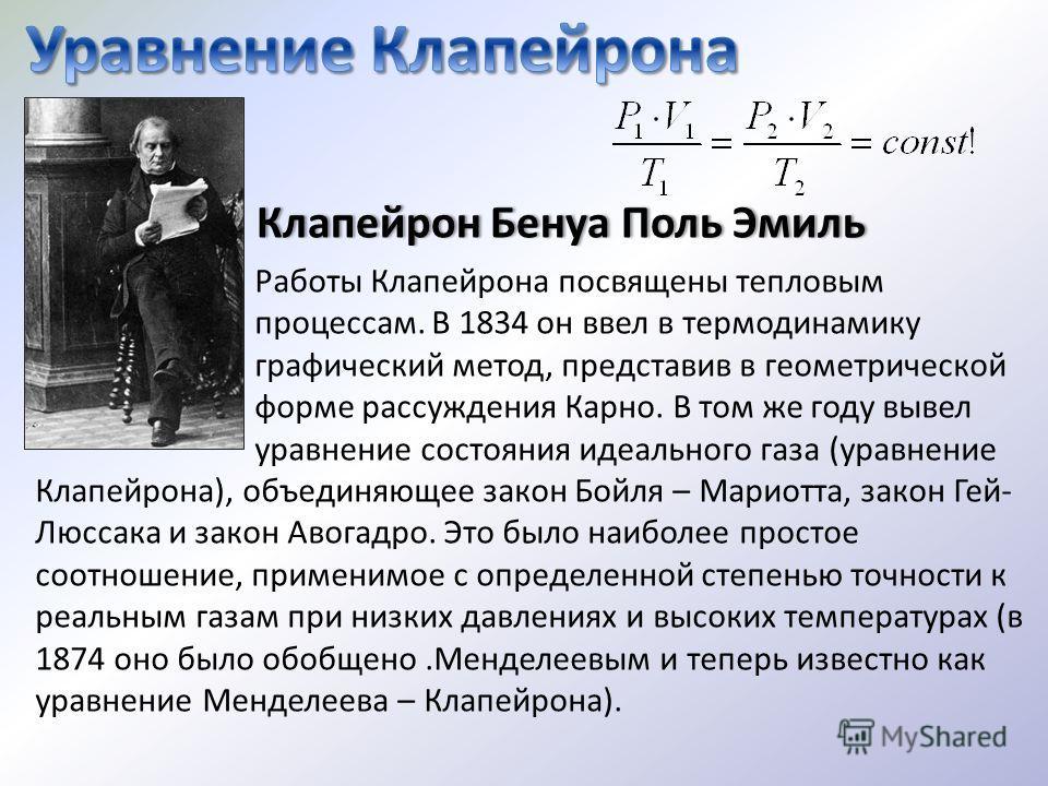 Работы Клапейрона посвящены тепловым процессам. В 1834 он ввел в термодинамику графический метод, представив в геометрической форме рассуждения Карно. В том же году вывел уравнение состояния идеального газа (уравнение Клапейрона), объединяющее закон