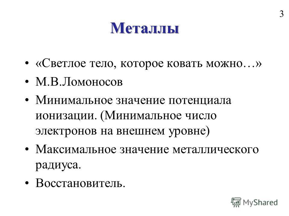 Металлы «Светлое тело, которое ковать можно…» М.В.Ломоносов Минимальное значение потенциала ионизации. (Минимальное число электронов на внешнем уровне) Максимальное значение металлического радиуса. Восстановитель. 3