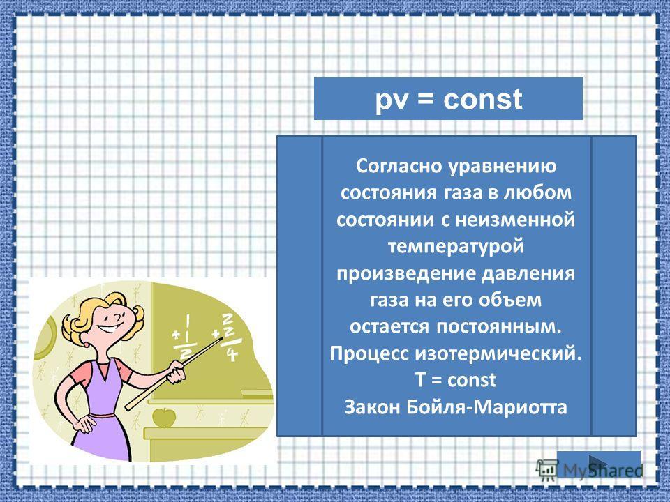 pv = const Согласно уравнению состояния газа в любом состоянии с неизменной температурой произведение давления газа на его объем остается постоянным. Процесс изотермический. T = const Закон Бойля-Мариотта