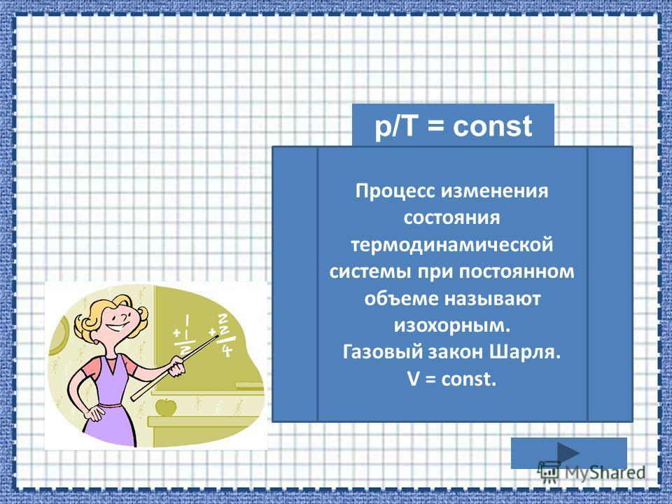 p/T = const Процесс изменения состояния термодинамической системы при постоянном объеме называют изохорным. Газовый закон Шарля. V = const.