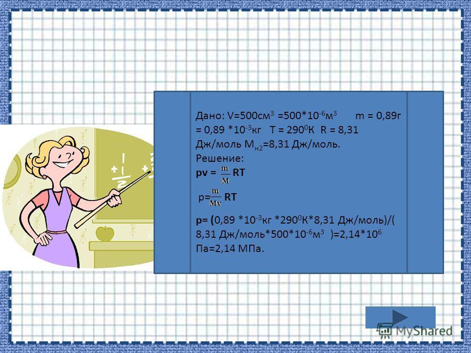 Дано: V=500см 3 =500*10 -6 м 3 m = 0,89г = 0,89 *10 -3 кг T = 290 0 К R = 8,31 Дж/моль M н2 =8,31 Дж/моль. Решение: pv = RT р= RT р= (0,89 *10 -3 кг *290 0 К*8,31 Дж/моль)/( 8,31 Дж/моль*500*10 -6 м 3 )=2,14*10 6 Па=2,14 МПа.