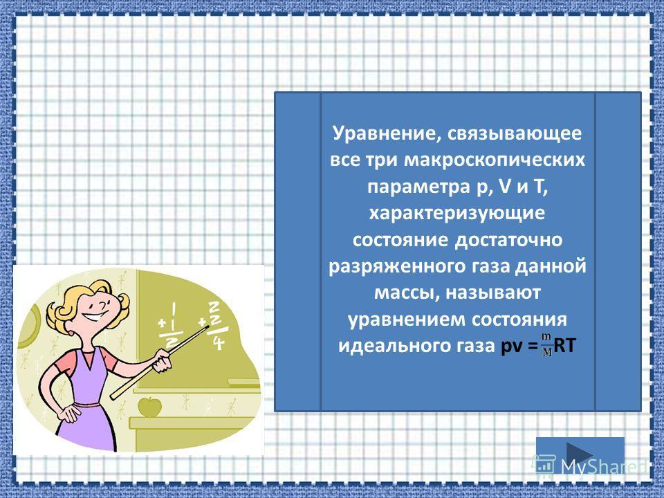 Уравнение, связывающее все три макроскопических параметра р, V и T, характеризующие состояние достаточно разряженного газа данной массы, называют уравнением состояния идеального газа pv = RT