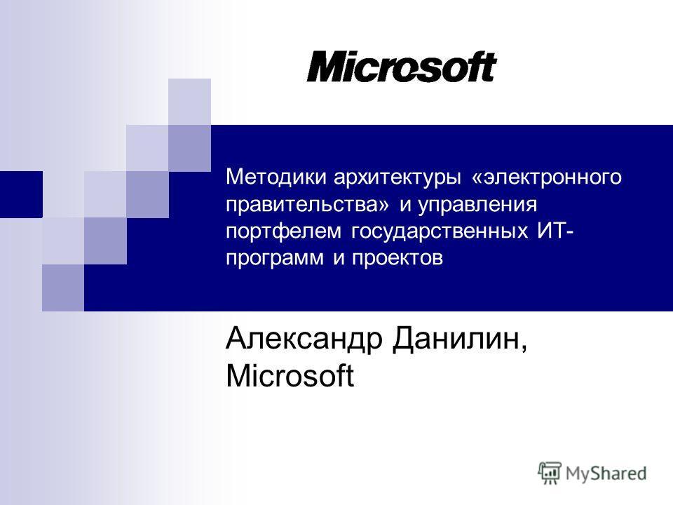 Методики архитектуры «электронного правительства» и управления портфелем государственных ИТ- программ и проектов Александр Данилин, Microsoft