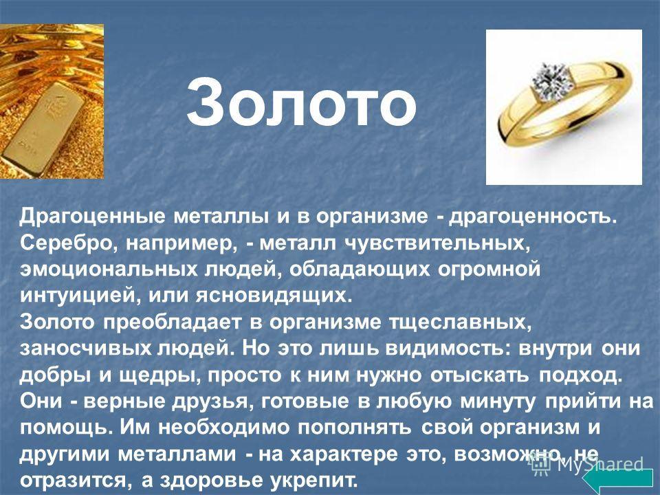 Драгоценные металлы и в организме - драгоценность. Серебро, например, - металл чувствительных, эмоциональных людей, обладающих огромной интуицией, или ясновидящих. Золото преобладает в организме тщеславных, заносчивых людей. Но это лишь видимость: вн