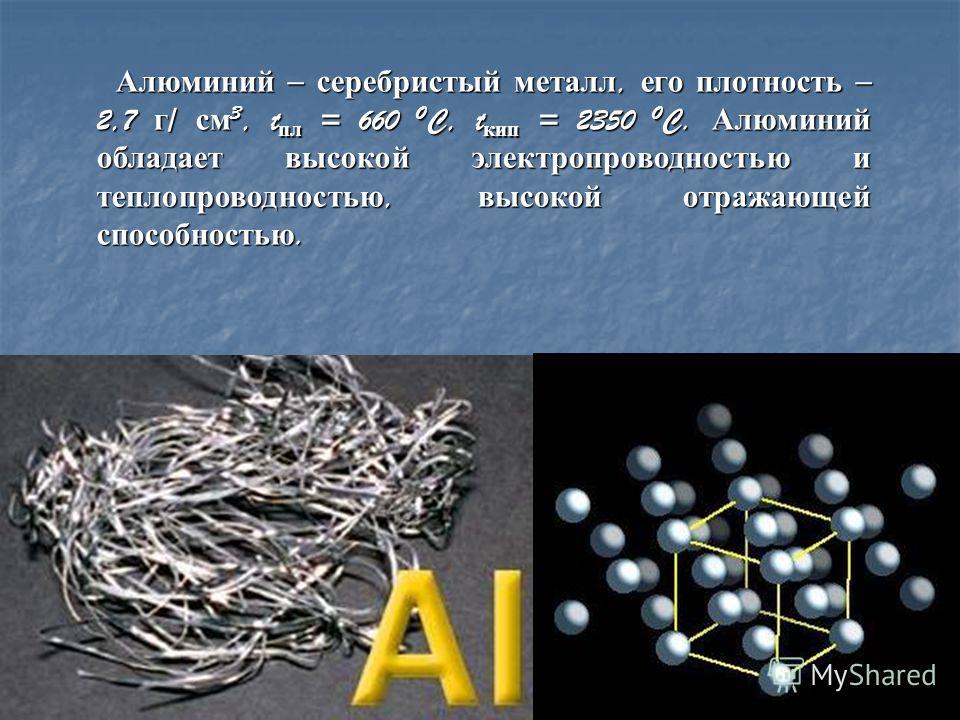Алюминий – серебристый металл, его плотность – 2,7 г / см 3, t пл = 660 0 C, t кип = 2350 0 C. Алюминий обладает высокой электропроводностью и теплопроводностью, высокой отражающей способностью. Алюминий – серебристый металл, его плотность – 2,7 г /