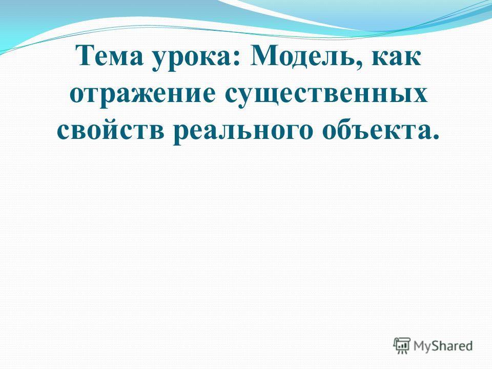 Тема урока: Модель, как отражение существенных свойств реального объекта.