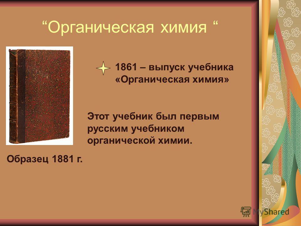 Органическая химия 1861 – выпуск учебника «Органическая химия» Образец 1881 г. Этот учебник был первым русским учебником органической химии.