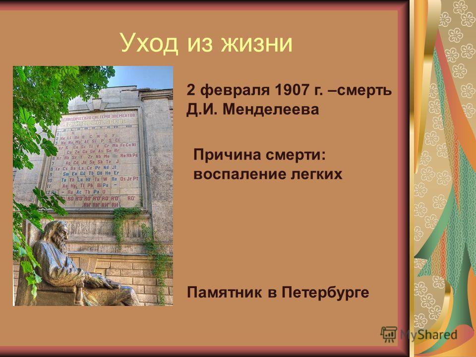 Уход из жизни 2 февраля 1907 г. –смерть Д.И. Менделеева Причина смерти: воспаление легких Памятник в Петербурге