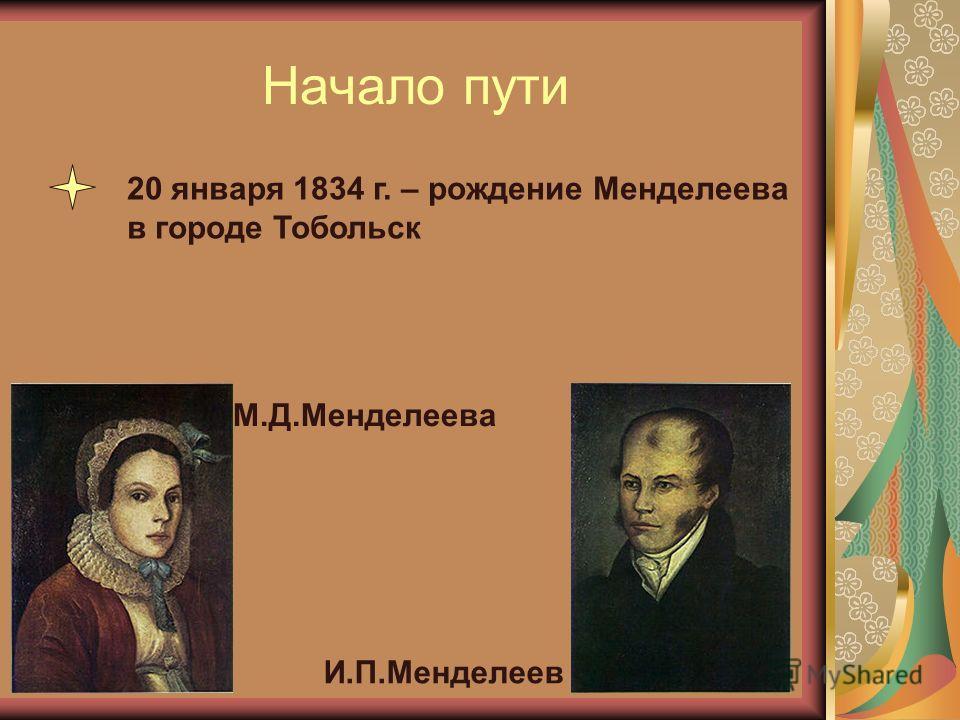 Начало пути М.Д.Менделеева И.П.Менделеев 20 января 1834 г. – рождение Менделеева в городе Тобольск