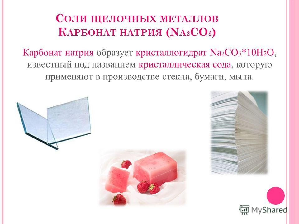 С ОЛИ ЩЕЛОЧНЫХ МЕТАЛЛОВ К АРБОНАТ НАТРИЯ (N A 2 CO 3 ) Карбонат натрия образует кристаллогидрат Na 2 CO 3 *10H 2 O, известный под названием кристаллическая сода, которую применяют в производстве стекла, бумаги, мыла.