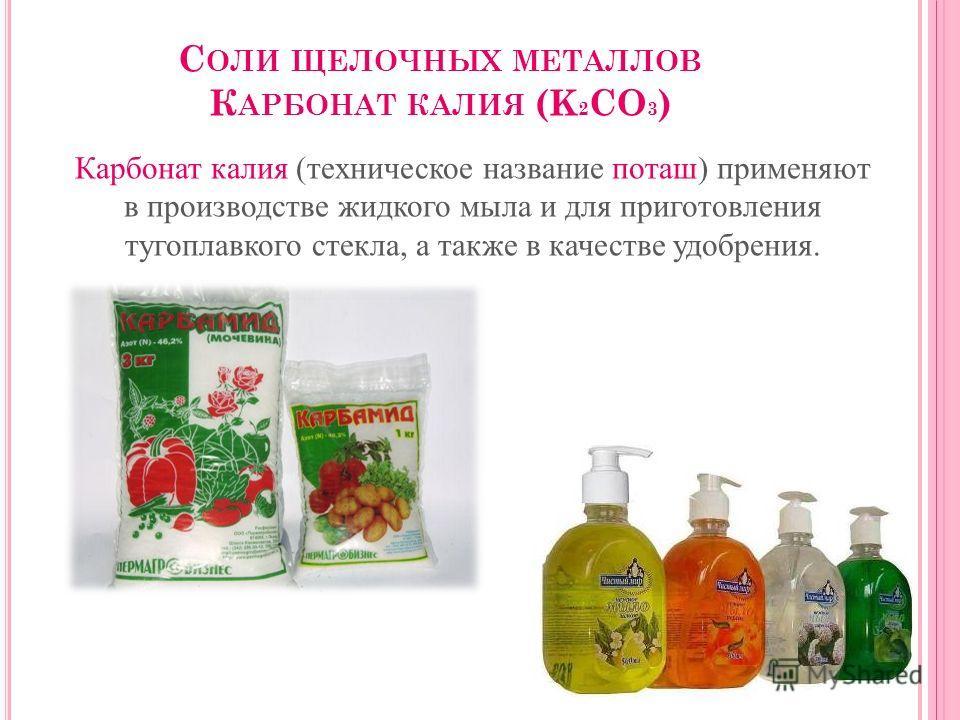 С ОЛИ ЩЕЛОЧНЫХ МЕТАЛЛОВ К АРБОНАТ КАЛИЯ (K 2 CO 3 ) Карбонат калия (техническое название поташ) применяют в производстве жидкого мыла и для приготовления тугоплавкого стекла, а также в качестве удобрения.