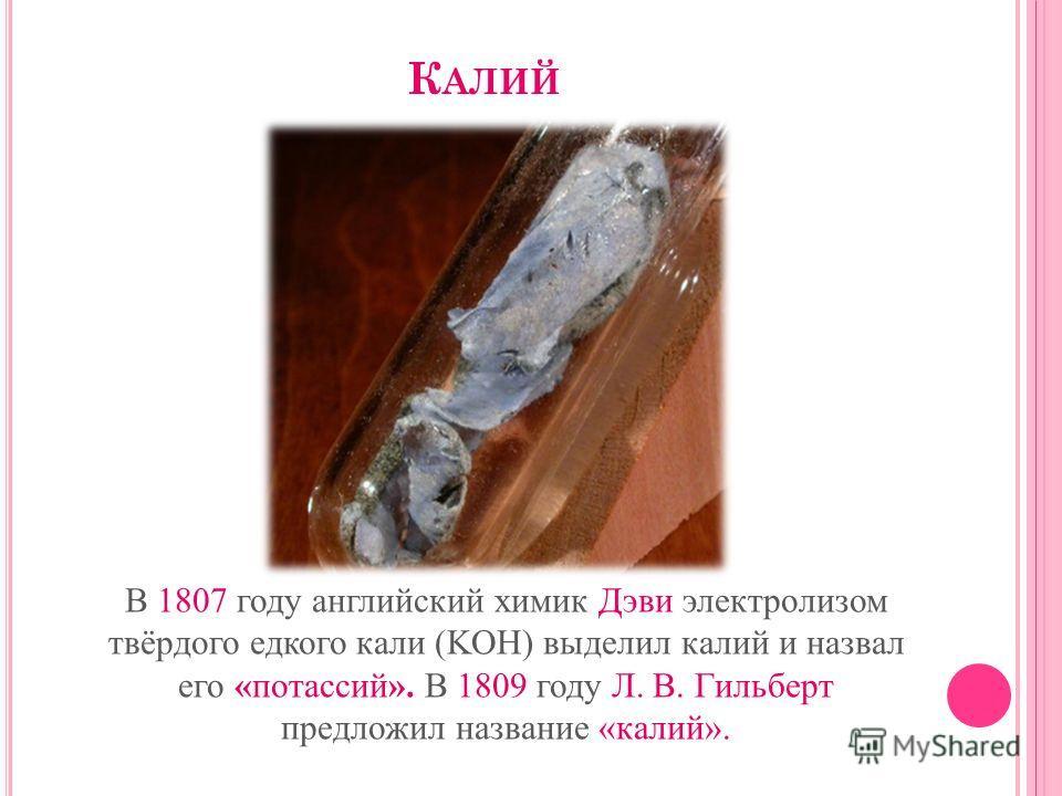 К АЛИЙ В 1807 году английский химик Дэви электролизом твёрдого едкого кали (KOH) выделил калий и назвал его «потассий». В 1809 году Л. В. Гильберт предложил название «калий».