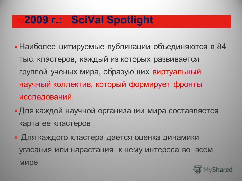 20 2009 г.: SciVal Spotlight Наиболее цитируемые публикации объединяются в 84 тыс. кластеров, каждый из которых развивается группой ученых мира, образующих виртуальный научный коллектив, который формирует фронты исследований. Для каждой научной орган