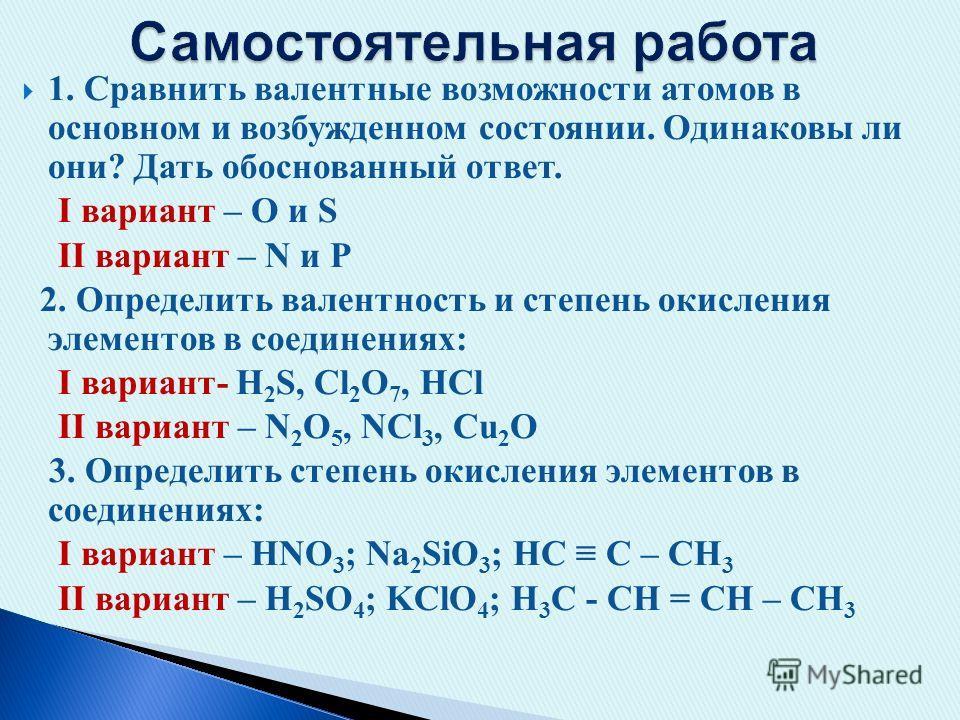 1. Сравнить валентные возможности атомов в основном и возбужденном состоянии. Одинаковы ли они? Дать обоснованный ответ. I вариант – O и S II вариант – N и P 2. Определить валентность и степень окисления элементов в соединениях: I вариант- H 2 S, Cl