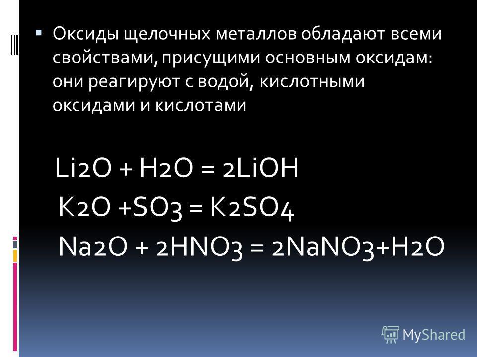 Оксиды щелочных металлов обладают всеми свойствами, присущими основным оксидам: они реагируют с водой, кислотными оксидами и кислотами Li2O + H2O = 2LiOH K2O +SO3 = K2SO4 Na2O + 2HNO3 = 2NaNO3+H2O