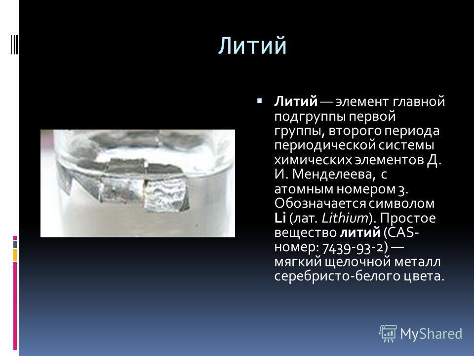 Литий Литий элемент главной подгруппы первой группы, второго периода периодической системы химических элементов Д. И. Менделеева, с атомным номером 3. Обозначается символом Li (лат. Lithium). Простое вещество литий (CAS- номер: 7439-93-2) мягкий щело