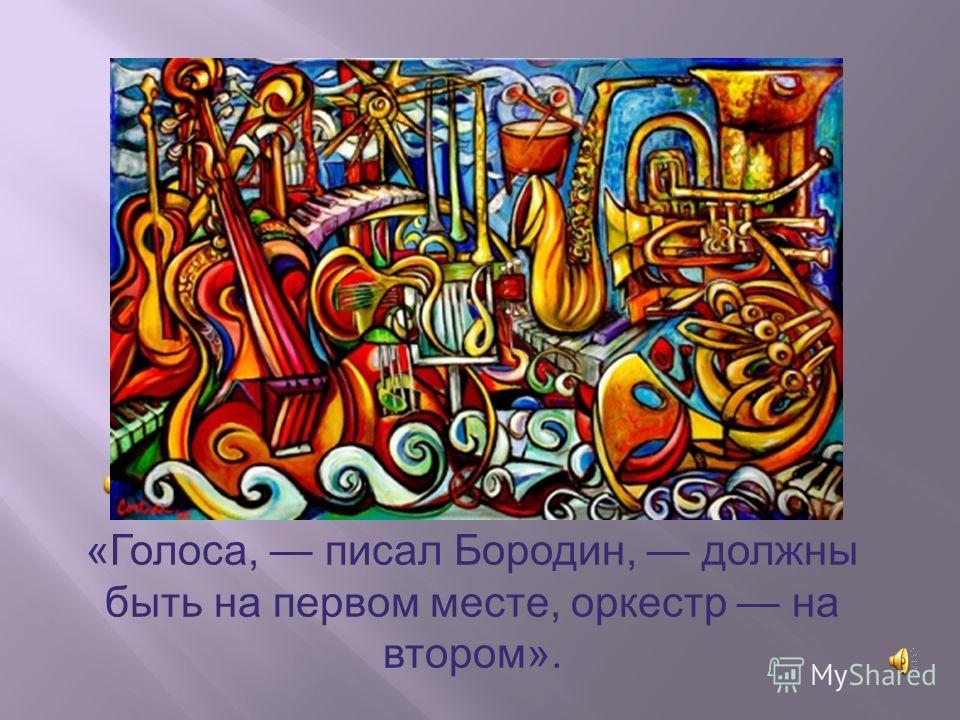 «Голоса, писал Бородин, должны быть на первом месте, оркестр на втором».