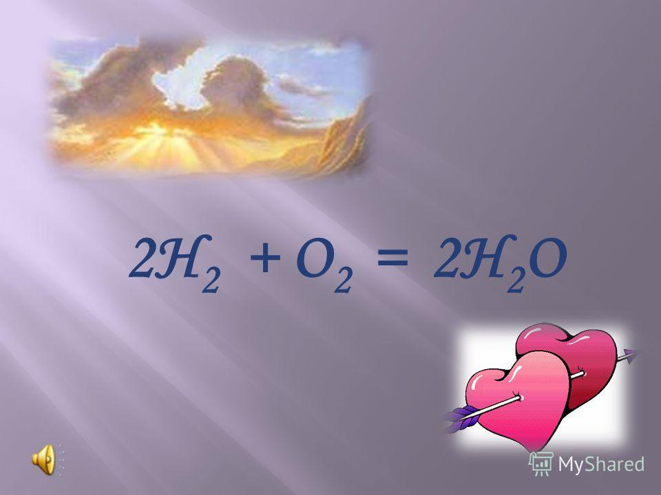 2Н 2 + О 2 = 2Н 2 О