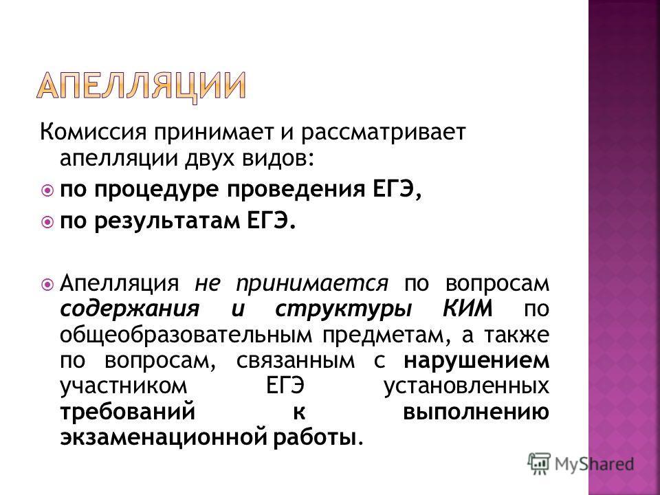 Комиссия принимает и рассматривает апелляции двух видов: по процедуре проведения ЕГЭ, по результатам ЕГЭ. Апелляция не принимается по вопросам содержания и структуры КИМ по общеобразовательным предметам, а также по вопросам, связанным с нарушением уч